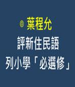 評新住民語列小學「必選修」-◎葉程允-台灣e新聞