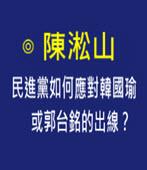 民進黨如何應對韓國瑜或郭台銘的出線?-◎ 陳淞山 -台灣e新聞