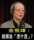 《金恆煒專欄》韓國瑜「憑什麼」? - 台灣e新聞