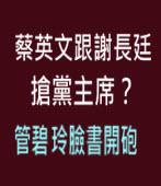 蔡英文跟謝長廷搶黨主席?管碧玲臉書開砲 - ◎ jt- 台灣e新聞