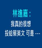林進嘉 : 我真的很想投給蔡英文 可是--- -台灣e新聞