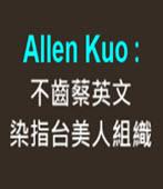 Allen Kuo : 不齒蔡英文染指台美人組織-◎北加洲〈BATA論壇〉- 台灣e新聞