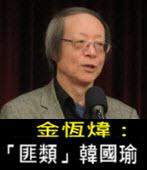 《金恆煒專欄》「匪類」韓國瑜- 台灣e新聞