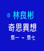奇思異想 第1-7集- ◎林良彬 - 台灣e新聞