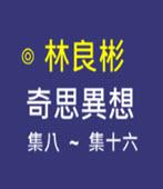 奇思異想 第8-16集- ◎林良彬 - 台灣e新聞