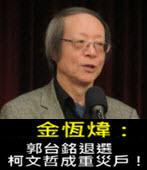 《金恆煒專欄》郭台銘退選,柯文哲成重災戶!- 台灣e新聞