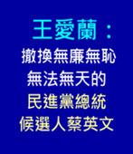王愛蘭:撤換無廉無恥、無法無天的民進黨總統候選人蔡英文 - 台灣e新聞