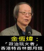 《金恆煒專欄》「政治玩火者」香港特首林鄭月娥- 台灣e新聞