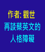 再談蔡英文的人格障礙-◎觀世-台灣e新聞