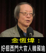 《金恆煒專欄》好個西門大官人韓國瑜- 台灣e新聞