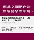 蔡英文要把台灣變成警察國家嗎?-◎曹長青 - 台灣e新聞