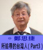 所追尋的台灣人(Part3)- ◎鄭思捷 -台灣e新聞