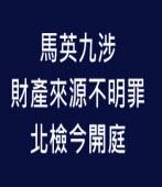 馬英九涉財產來源不明罪  北檢今開庭- 台灣e新聞