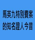 馬英九特別費案的知名證人今昔--◎慕容理深  -台灣e新聞