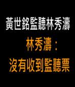 黃世銘監聽林秀濤 林秀濤:沒有收到監聽票 -台灣e新聞