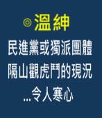 民進黨或獨派團體隔山觀虎鬥的現況...令人寒心 -◎溫紳-台灣e新聞