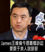 James王維倫今提離婚訴訟 要跟于美人說掰掰 -台灣e新聞