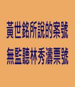 黃世銘所說的案號 無監聽林秀濤票號-台灣e新聞