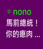 馬前總統!你的瘜肉 ……∣ ◎nono - 台灣e新聞