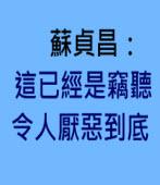 蘇貞昌:這已經是竊聽 令人厭惡到底 -◎林朝億- 台灣e新聞