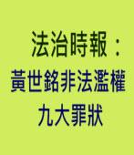 《法治時報》黃世銘非法濫權九大罪狀 -◎作者黃越宏-台灣e新聞