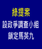 綠提案設政爭調查小組 鎖定馬英九 - 台灣e新聞