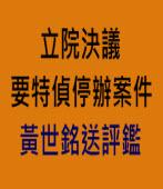 立院決議要特偵停辦案件 黃世銘送評鑑 - 台灣e新聞