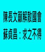 陳長文籲解散國會 蘇貞昌:求之不得 - 台灣e新聞
