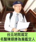 台北地院裁定 名醫陳順勝為扁鑑定人- 台灣e新聞