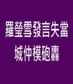 羅瑩雪發言失當 城仲模砲轟- 台灣e新聞