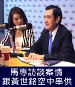 馬專訪談案情 跟黃世銘空中串供 - 台灣e新聞