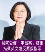 監院公佈「宇昌案」結果:指蔡英文違反原簽指示 - 台灣e新聞