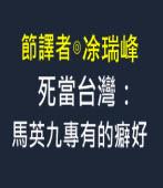 死當台灣:馬英九專有的癖好- 作者:傑克希利,節譯者:涂瑞峰 -台灣e新聞