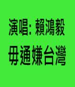 〔演唱賴鴻毅〕毋通嫌台灣 - 台灣e新聞