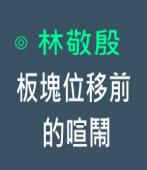 板塊位移前的喧鬧-◎記者林敬殷 -台灣e新聞