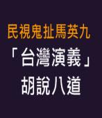 民視鬼扯馬英九,台灣演義胡說八道 -台灣e新聞