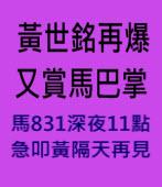黃世銘再爆 又賞馬巴掌-馬831深夜11點急叩黃隔天再見-台灣e新聞