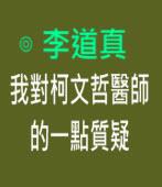 我對柯文哲醫師的一點質疑 -◎李道真 - 台灣e新聞