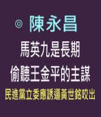 馬英九是長期偷聽王金平的主謀---民進黨立委應誘逼黃世銘咬出 -◎陳永昌 - 台灣e新聞