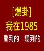 [爆卦] 我在1985看到的、聽到的-◎chung928 (強強)- 台灣e新聞