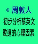 周敦人:初步分析蔡英文敗選的心理因素 - 台灣e新聞