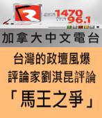 加拿大中文電台評論-台灣的政壇風爆-評論家劉淇昆評論「馬王之爭」- 台灣e新聞
