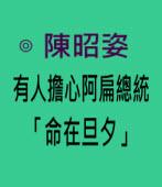 有人擔心阿扁總統「命在旦夕」-◎發言人陳昭姿-台灣e新聞