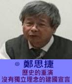歷史的重演---沒有獨立理念的建國宣言---◎鄭思捷-台灣e新聞