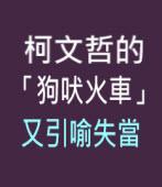 柯文哲的「狗吠火車」又引喻失當 -◎林強-台灣e新聞
