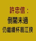 許忠信:即使倒閣未過,仍會繼續杯葛江揆 -台灣e新聞