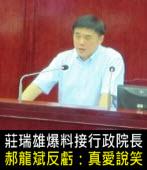莊瑞雄爆料接行政院長,郝龍斌反虧:真愛說笑 - 台灣e新聞