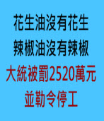 花生油沒有花生、 辣椒油沒有辣椒 大統被罰2520萬元 並勒令停工- 台灣e新聞