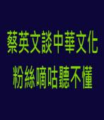 蔡英文談中華文化 粉絲嘀咕聽不懂 -台灣e新聞