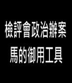 檢評會政治辦案 馬的御用工具 -台灣e新聞